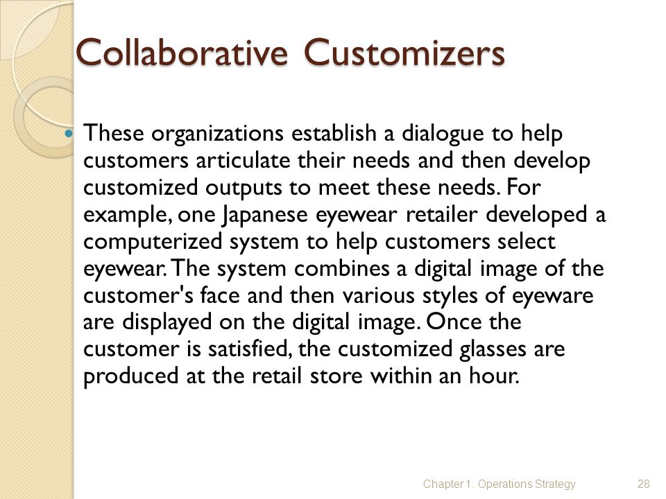 Collaborative Customizers These organizations establish a dialogue to help customers articulate their needs and then develop customized outputs to mee