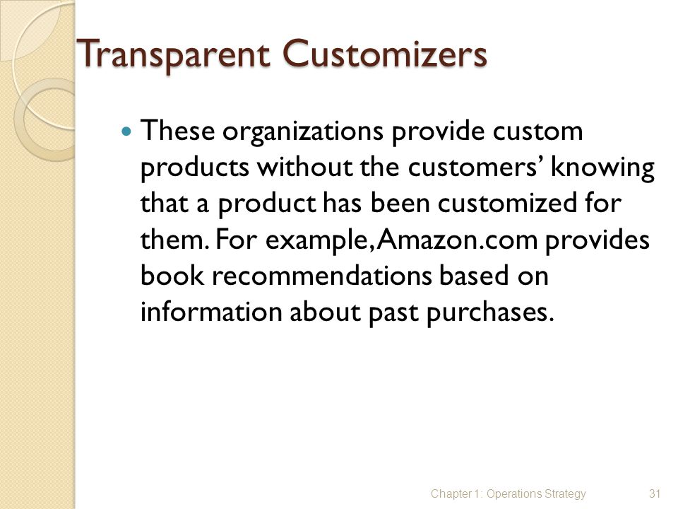Transparent Customizers These organizations provide custom products without the customers' knowing that a product has been customized for them. For ex