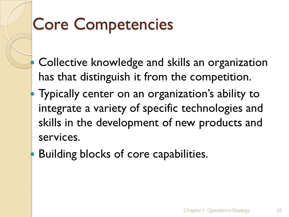 Core Competencies Collective knowledge and skills an organization has that distinguish it from the competition. Typically center on an organization's