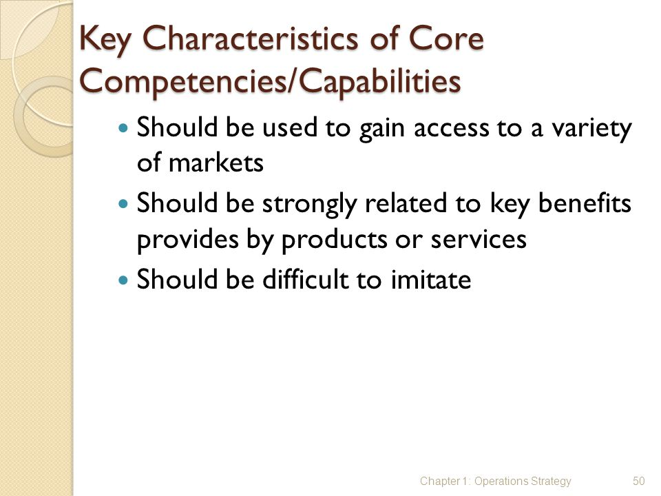 Key Characteristics of Core Competencies/Capabilities Should be used to gain access to a variety of markets Should be strongly related to key benefits