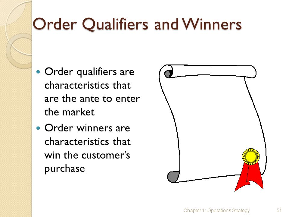 Order Qualifiers and Winners Order qualifiers are characteristics that are the ante to enter the market Order winners are characteristics that win the