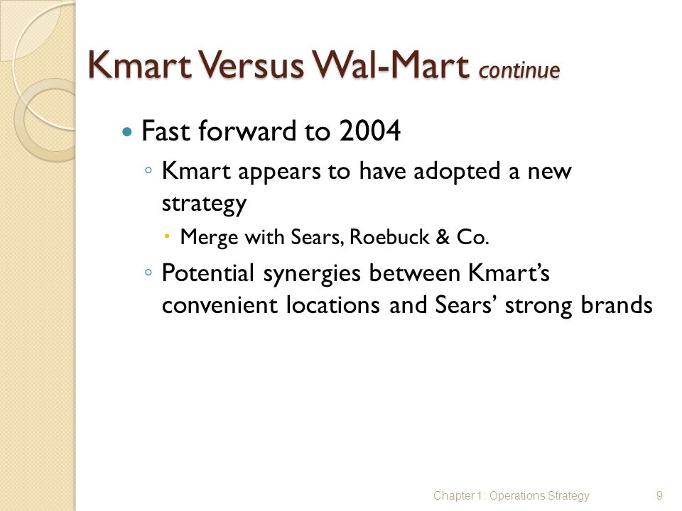 Kmart Versus Wal-Mart continue Fast forward to 2004 ◦ Kmart appears to have adopted a new strategy  Merge with Sears, Roebuck & Co. ◦ Potential syner