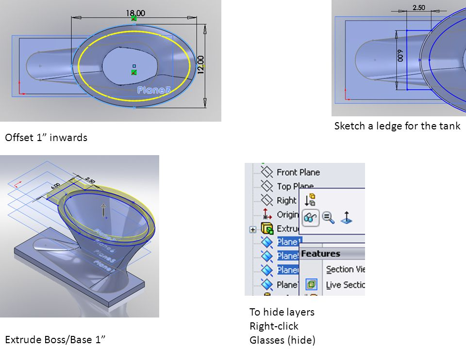 "Offset 1"" inwards Sketch a ledge for the tank Extrude Boss/Base 1"" To hide layers Right-click Glasses (hide)"