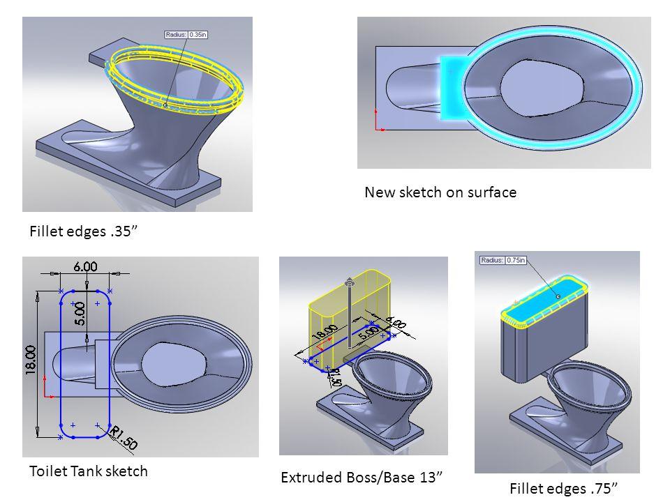 Fillet edges.35 New sketch on surface Extruded Boss/Base 13 Fillet edges.75 Toilet Tank sketch