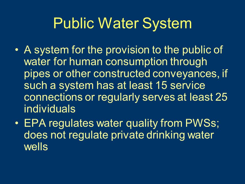Public Water System A system for the provision to the public of water for human consumption through pipes or other constructed conveyances, if such a system has at least 15 service connections or regularly serves at least 25 individuals EPA regulates water quality from PWSs; does not regulate private drinking water wells