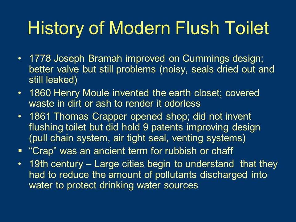 History of Modern Flush Toilet 1778 Joseph Bramah improved on Cummings design; better valve but still problems (noisy, seals dried out and still leaked) 1860 Henry Moule invented the earth closet; covered waste in dirt or ash to render it odorless 1861 Thomas Crapper opened shop; did not invent flushing toilet but did hold 9 patents improving design (pull chain system, air tight seal, venting systems)  Crap was an ancient term for rubbish or chaff 19th century – Large cities begin to understand that they had to reduce the amount of pollutants discharged into water to protect drinking water sources