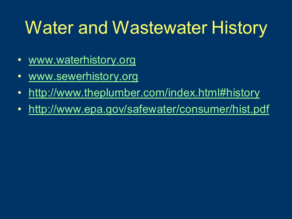 Water and Wastewater History www.waterhistory.org www.sewerhistory.org http://www.theplumber.com/index.html#history http://www.epa.gov/safewater/consumer/hist.pdf