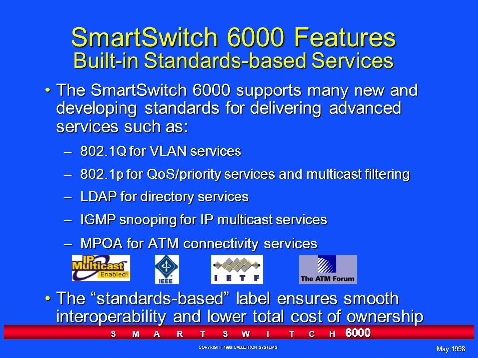 May 1998 S M A R T S W I T C H 6000 COPYRIGHT 1998 CABLETRON SYSTEMS SmartSwitch 6000 Features Built-in Standards-based Services The SmartSwitch 6000 supports many new and developing standards for delivering advanced services such as:The SmartSwitch 6000 supports many new and developing standards for delivering advanced services such as: –802.1Q for VLAN services –802.1p for QoS/priority services and multicast filtering –LDAP for directory services –IGMP snooping for IP multicast services –MPOA for ATM connectivity services The standards-based label ensures smooth interoperability and lower total cost of ownershipThe standards-based label ensures smooth interoperability and lower total cost of ownership