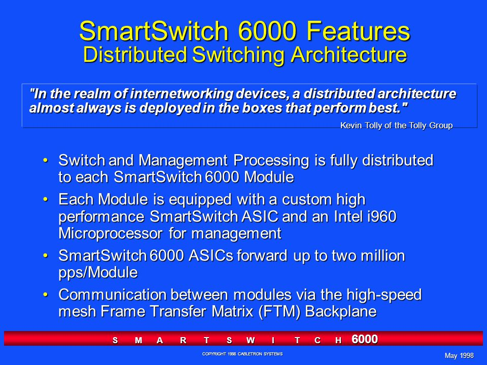May 1998 S M A R T S W I T C H 6000 COPYRIGHT 1998 CABLETRON SYSTEMS In the realm of internetworking devices, a distributed architecture almost always is deployed in the boxes that perform best. SmartSwitch 6000 Features Distributed Switching Architecture Switch and Management Processing is fully distributed to each SmartSwitch 6000 ModuleSwitch and Management Processing is fully distributed to each SmartSwitch 6000 Module Each Module is equipped with a custom high performance SmartSwitch ASIC and an Intel i960 Microprocessor for managementEach Module is equipped with a custom high performance SmartSwitch ASIC and an Intel i960 Microprocessor for management SmartSwitch 6000 ASICs forward up to two million pps/ModuleSmartSwitch 6000 ASICs forward up to two million pps/Module Communication between modules via the high-speed mesh Frame Transfer Matrix (FTM) BackplaneCommunication between modules via the high-speed mesh Frame Transfer Matrix (FTM) Backplane Kevin Tolly of the Tolly Group
