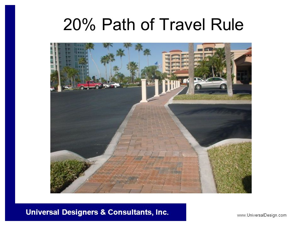 Universal Designers & Consultants, Inc. www.UniversalDesign.com 20% Path of Travel Rule