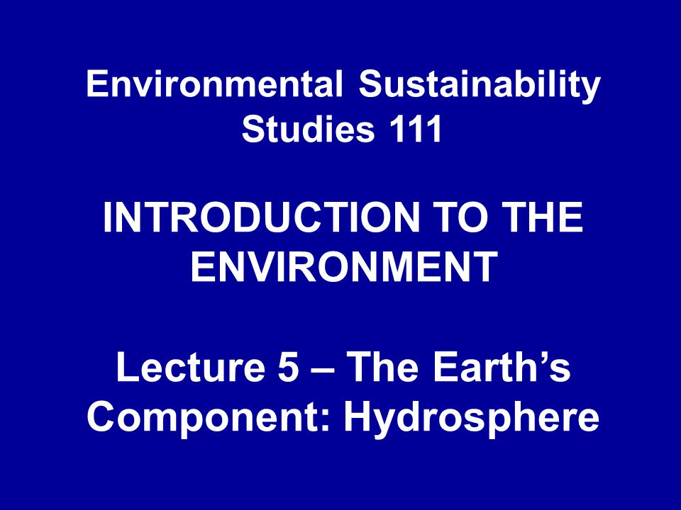 Environmental Sustainability Studies 111 INTRODUCTION TO THE ENVIRONMENT Lecture 5 – The Earth's Component: Hydrosphere
