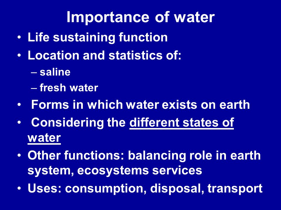 Importance of water Life sustaining function Location and statistics of: –saline –fresh water Forms in which water exists on earth Considering the dif