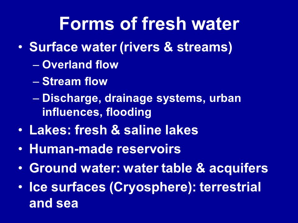 Forms of fresh water Surface water (rivers & streams) –Overland flow –Stream flow –Discharge, drainage systems, urban influences, flooding Lakes: fresh & saline lakes Human-made reservoirs Ground water: water table & acquifers Ice surfaces (Cryosphere): terrestrial and sea