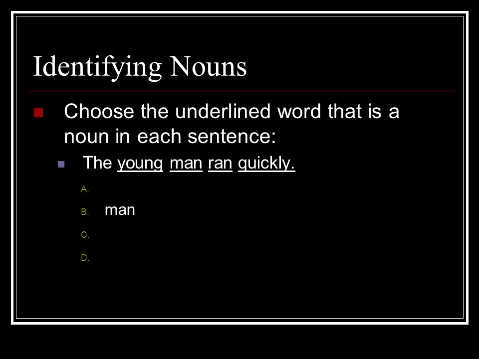 Identifying Nouns Choose the underlined word that is a noun in each sentence: The young man ran quickly. A. young B. man C. ran D. quickly