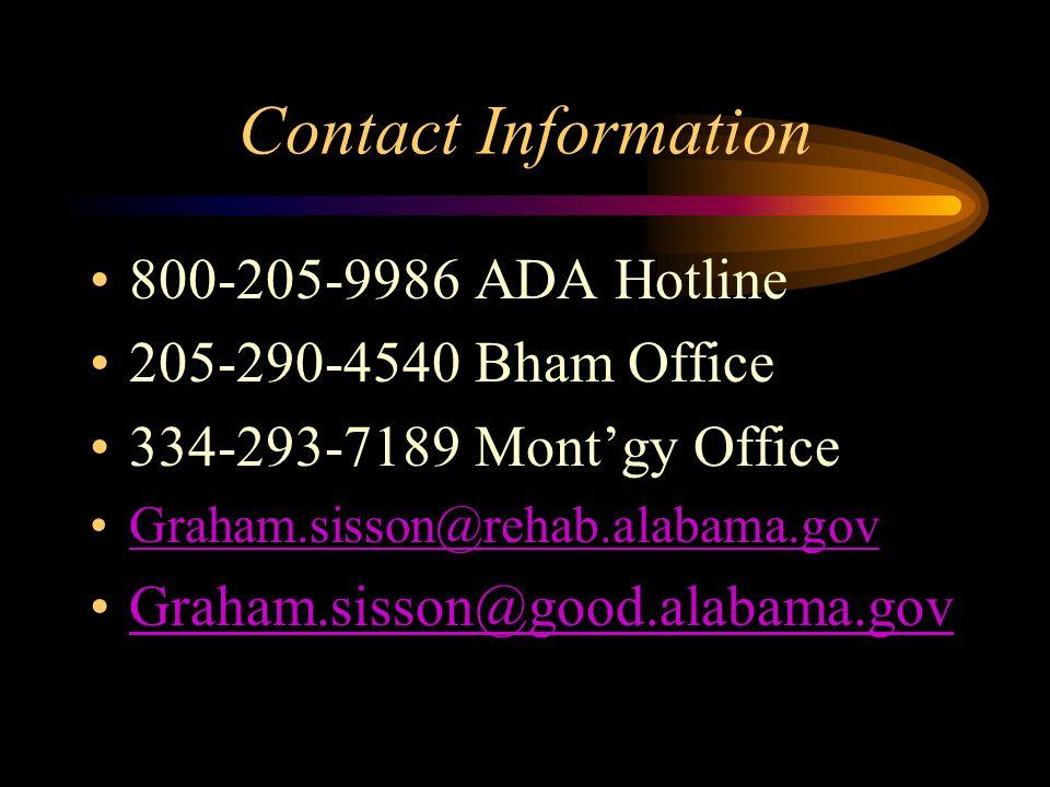 Contact Information 800-205-9986 ADA Hotline 205-290-4540 Bham Office 334-293-7189 Mont'gy Office Graham.sisson@rehab.alabama.gov Graham.sisson@good.alabama.gov