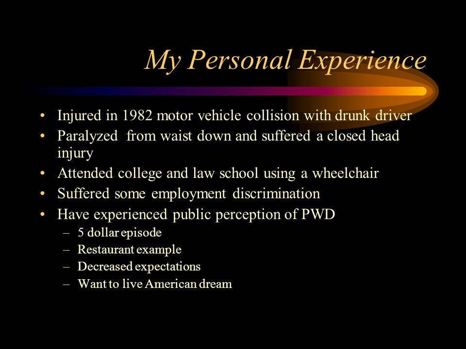 My Personal Experience Injured in 1982 motor vehicle collision with drunk driver Paralyzed from waist down and suffered a closed head injury Attended college and law school using a wheelchair Suffered some employment discrimination Have experienced public perception of PWD –5 dollar episode –Restaurant example –Decreased expectations –Want to live American dream