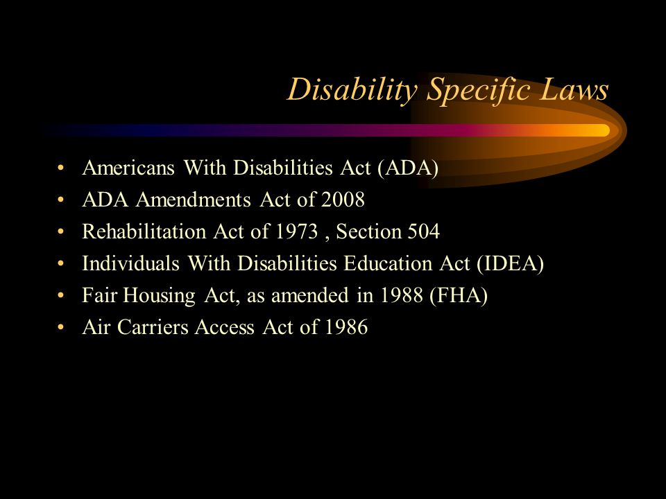 Disability Specific Laws Americans With Disabilities Act (ADA) ADA Amendments Act of 2008 Rehabilitation Act of 1973, Section 504 Individuals With Disabilities Education Act (IDEA) Fair Housing Act, as amended in 1988 (FHA) Air Carriers Access Act of 1986