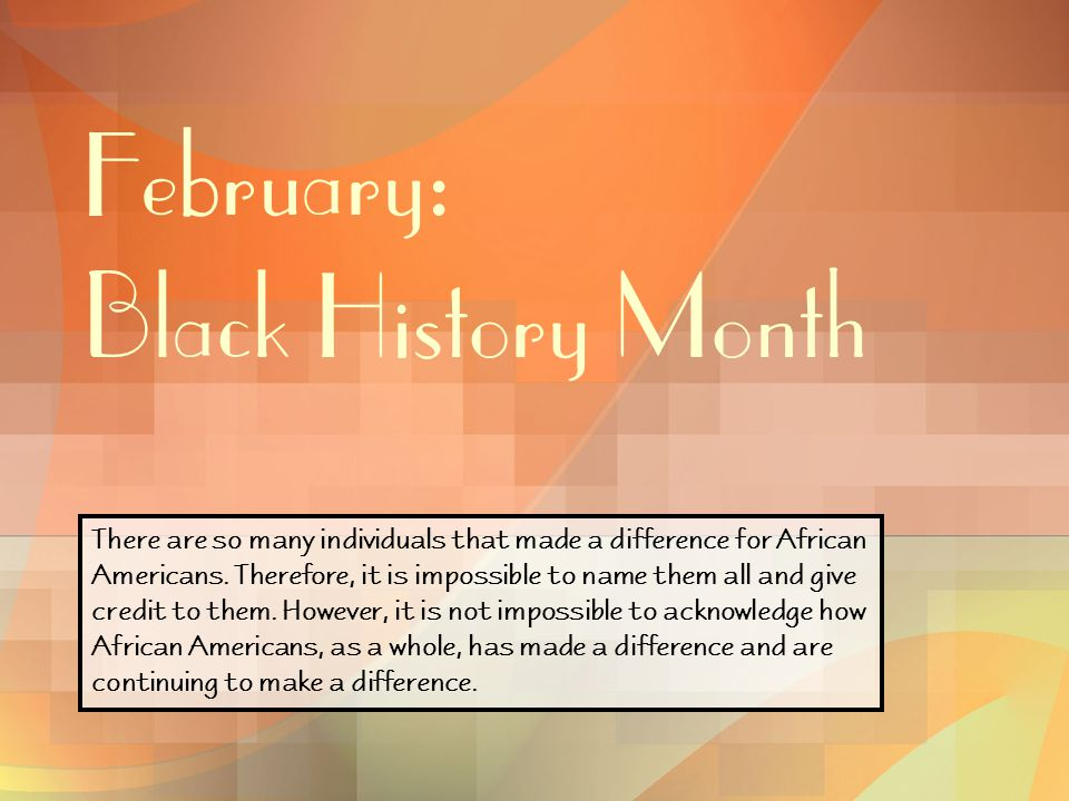February: Black History Month There are so many individuals that made a difference for African Americans. Therefore, it is impossible to name them all