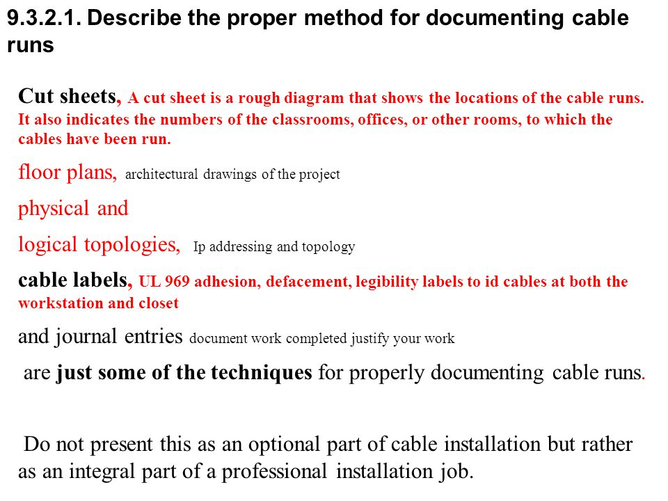 9.3.2.1. Describe the proper method for documenting cable runs Cut sheets, A cut sheet is a rough diagram that shows the locations of the cable runs.