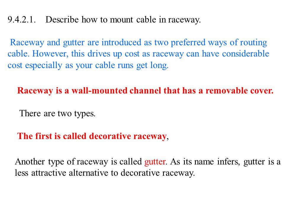 9.4.2.1. Describe how to mount cable in raceway. Raceway and gutter are introduced as two preferred ways of routing cable. However, this drives up cos