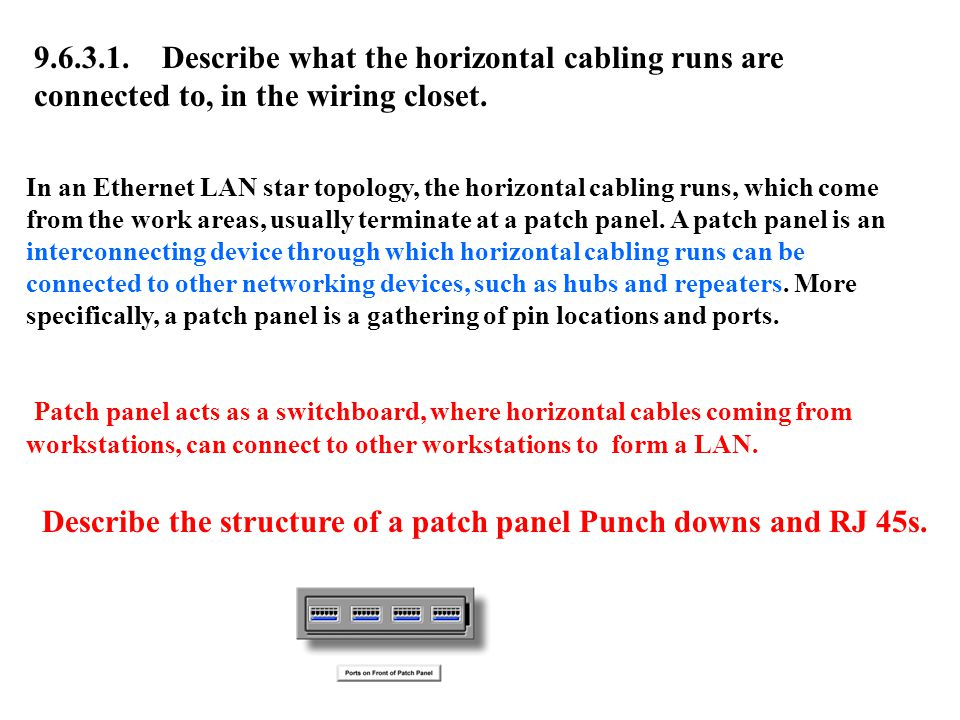 9.6.3.1. Describe what the horizontal cabling runs are connected to, in the wiring closet. In an Ethernet LAN star topology, the horizontal cabling ru