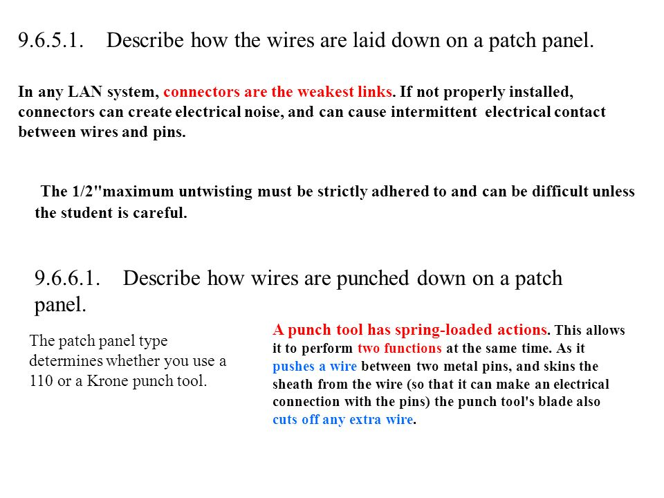 9.6.5.1. Describe how the wires are laid down on a patch panel. In any LAN system, connectors are the weakest links. If not properly installed, connec