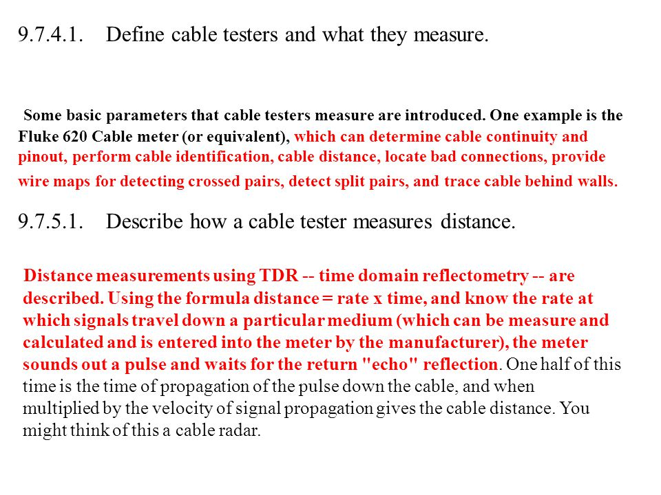 9.7.4.1. Define cable testers and what they measure. Some basic parameters that cable testers measure are introduced. One example is the Fluke 620 Cab