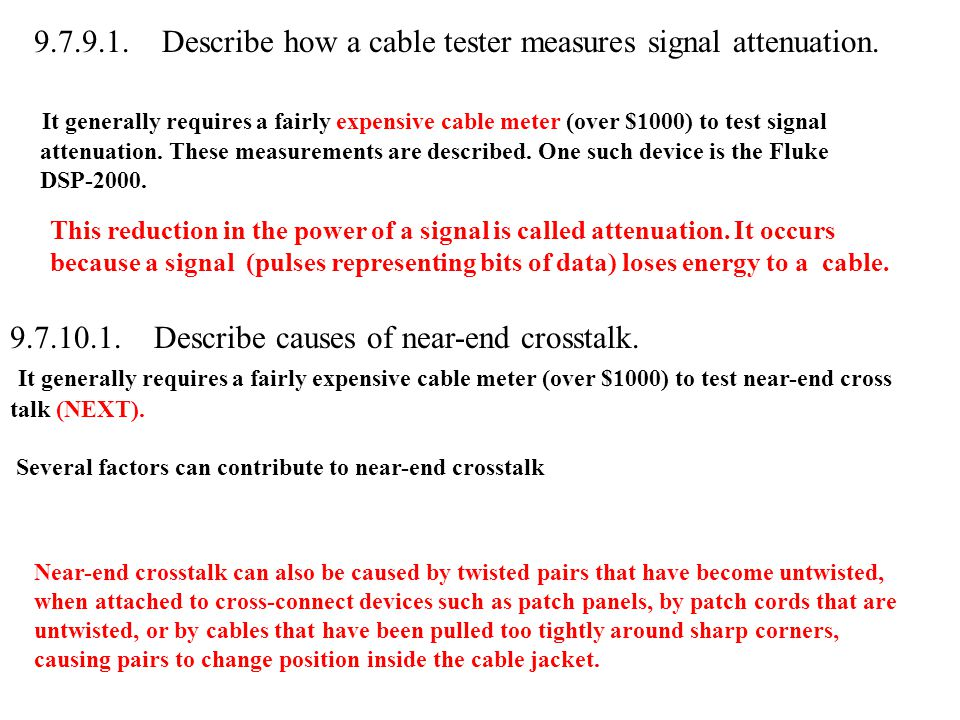 9.7.9.1. Describe how a cable tester measures signal attenuation. It generally requires a fairly expensive cable meter (over $1000) to test signal att