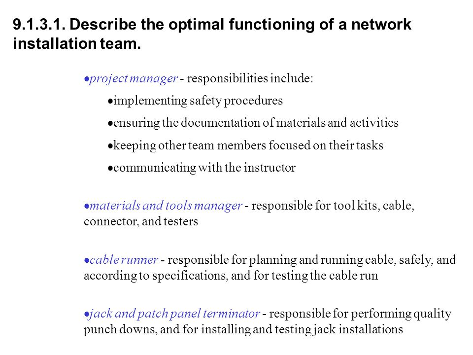 9.1.3.1. Describe the optimal functioning of a network installation team.  project manager - responsibilities include:  implementing safety procedur