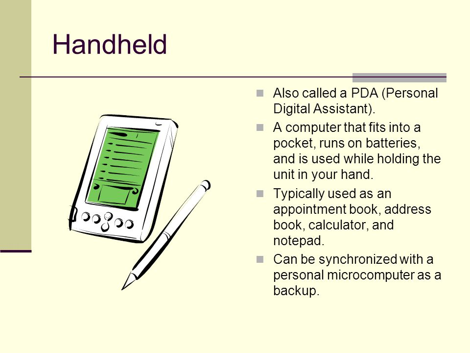 Handheld Also called a PDA (Personal Digital Assistant).