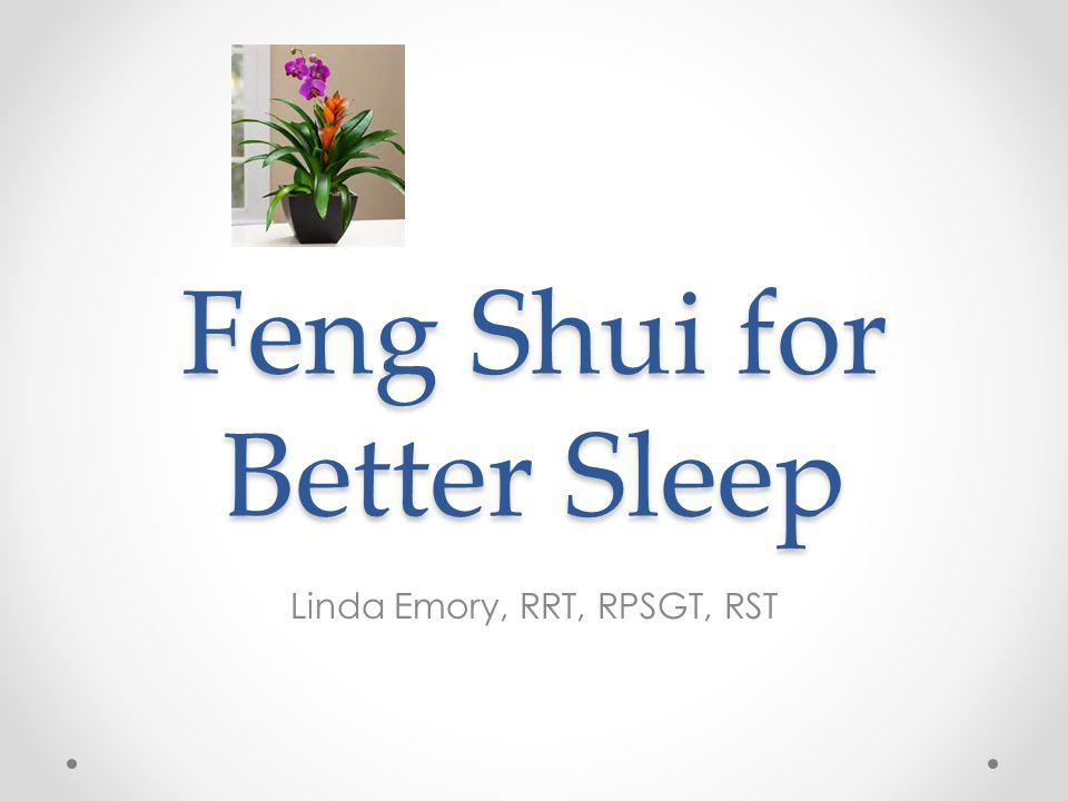 Feng Shui for Better Sleep Linda Emory, RRT, RPSGT, RST