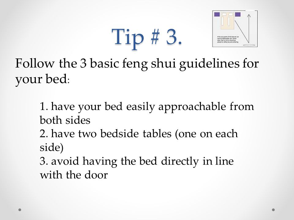 Tip # 3. Follow the 3 basic feng shui guidelines for your bed : 1. have your bed easily approachable from both sides 2. have two bedside tables (one o
