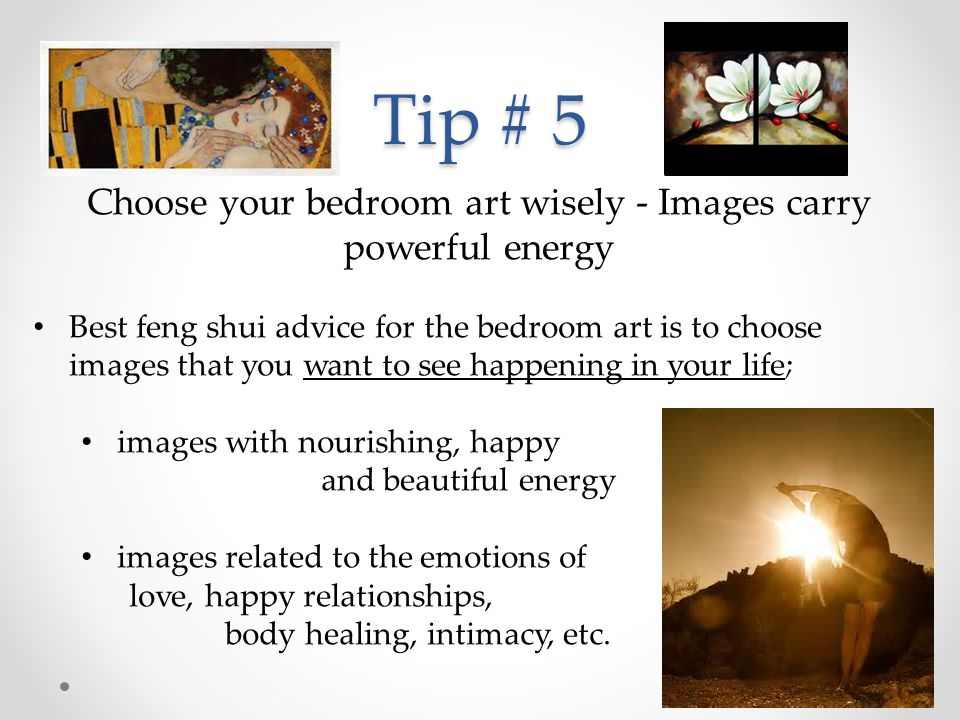 Tip # 5 Choose your bedroom art wisely - Images carry powerful energy Best feng shui advice for the bedroom art is to choose images that you want to s