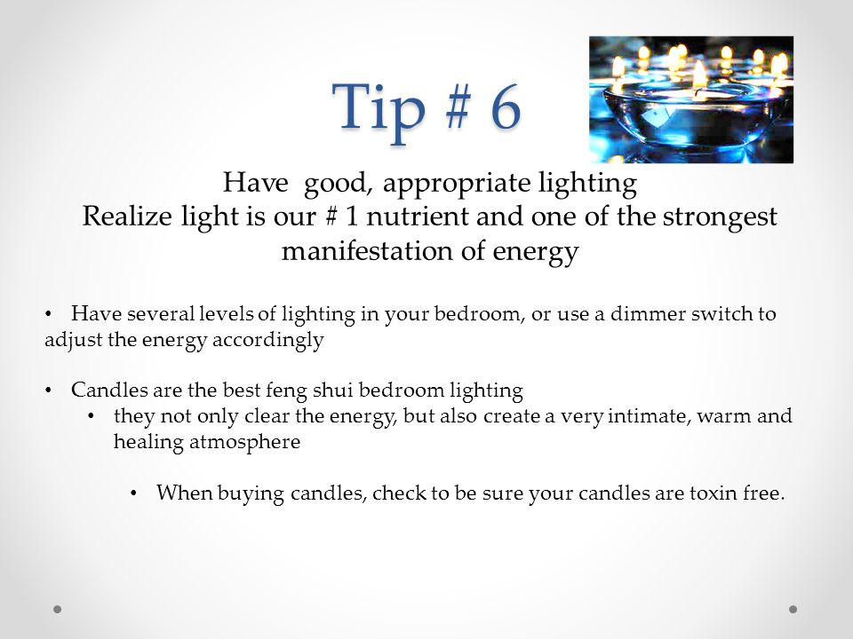 Tip # 6 Have good, appropriate lighting Realize light is our # 1 nutrient and one of the strongest manifestation of energy Have several levels of lighting in your bedroom, or use a dimmer switch to adjust the energy accordingly Candles are the best feng shui bedroom lighting they not only clear the energy, but also create a very intimate, warm and healing atmosphere When buying candles, check to be sure your candles are toxin free.