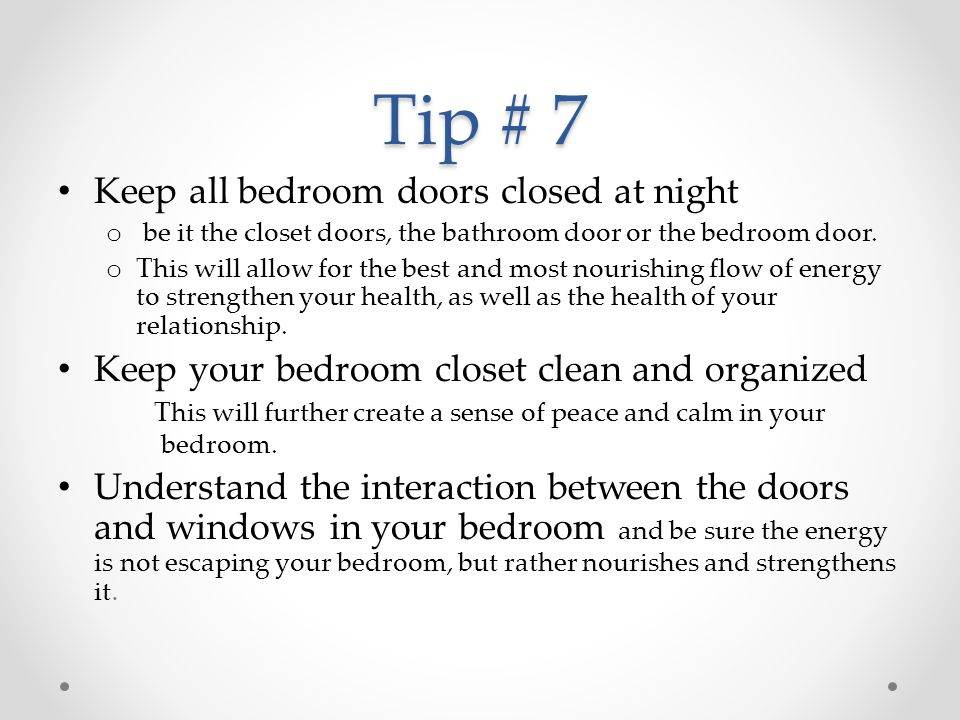 Tip # 7 Keep all bedroom doors closed at night o be it the closet doors, the bathroom door or the bedroom door. o This will allow for the best and mos