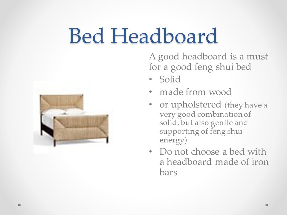 Bed Headboard A good headboard is a must for a good feng shui bed Solid made from wood or upholstered (they have a very good combination of solid, but also gentle and supporting of feng shui energy) Do not choose a bed with a headboard made of iron bars