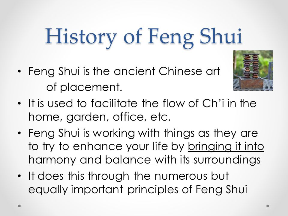 History of Feng Shui Feng Shui is the ancient Chinese art of placement. It is used to facilitate the flow of Ch'i in the home, garden, office, etc. Fe