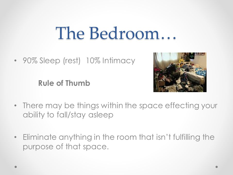 The Bedroom… 90% Sleep (rest) 10% Intimacy Rule of Thumb There may be things within the space effecting your ability to fall/stay asleep Eliminate anything in the room that isn't fulfilling the purpose of that space.