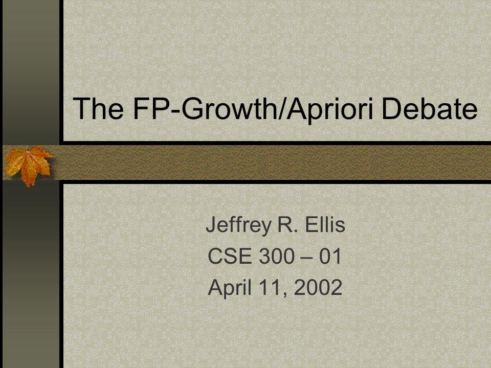 The FP-Growth/Apriori Debate Jeffrey R. Ellis CSE 300 – 01 April 11, 2002