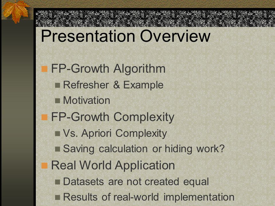 Presentation Overview FP-Growth Algorithm Refresher & Example Motivation FP-Growth Complexity Vs.