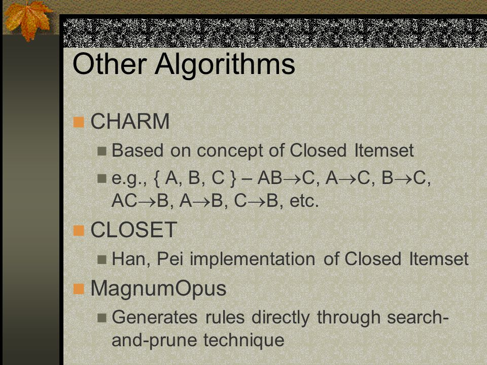 Other Algorithms CHARM Based on concept of Closed Itemset e.g., { A, B, C } – AB  C, A  C, B  C, AC  B, A  B, C  B, etc.