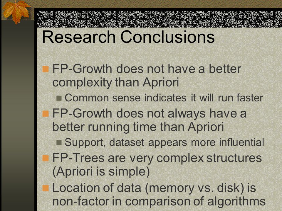 Research Conclusions FP-Growth does not have a better complexity than Apriori Common sense indicates it will run faster FP-Growth does not always have a better running time than Apriori Support, dataset appears more influential FP-Trees are very complex structures (Apriori is simple) Location of data (memory vs.