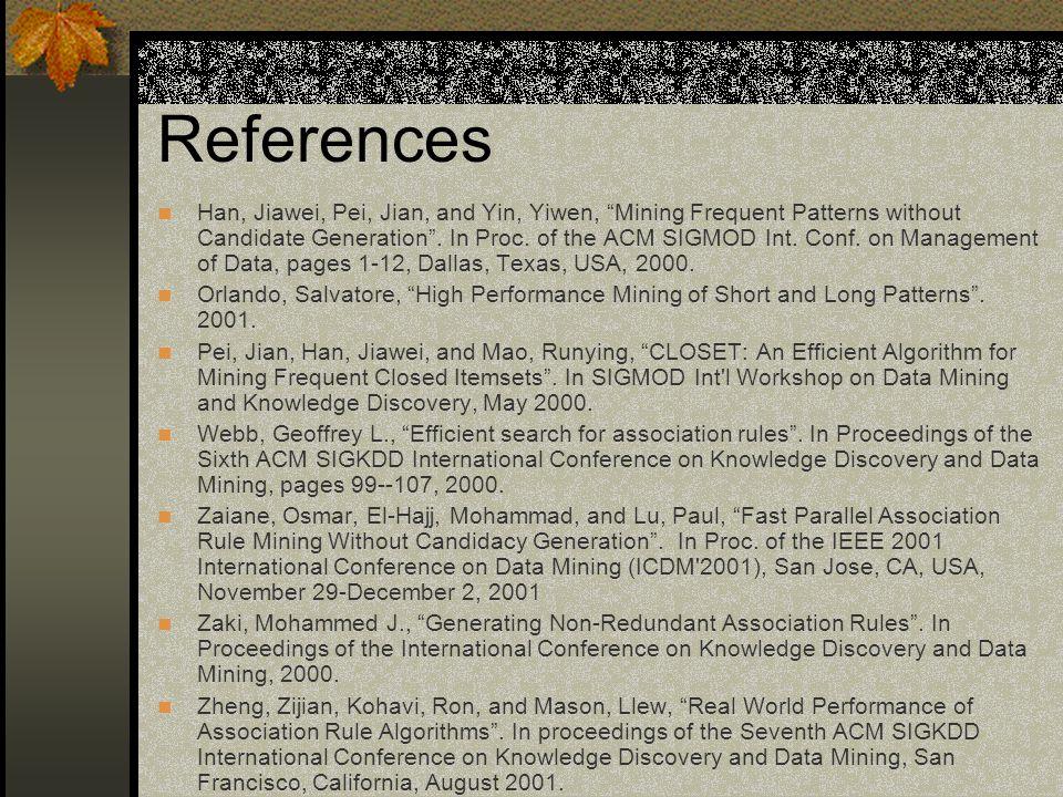 References Han, Jiawei, Pei, Jian, and Yin, Yiwen, Mining Frequent Patterns without Candidate Generation .