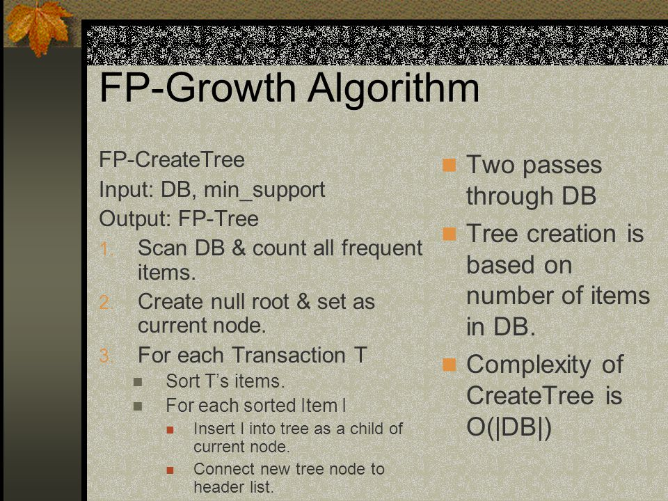 FP-Growth Algorithm FP-CreateTree Input: DB, min_support Output: FP-Tree 1.