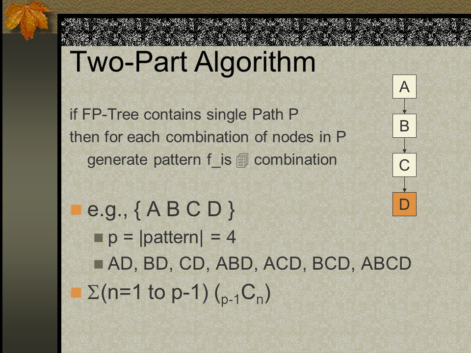 Two-Part Algorithm if FP-Tree contains single Path P then for each combination of nodes in P generate pattern f_is  combination e.g., { A B C D } p = |pattern| = 4 AD, BD, CD, ABD, ACD, BCD, ABCD  (n=1 to p-1) ( p-1 C n ) A B C D