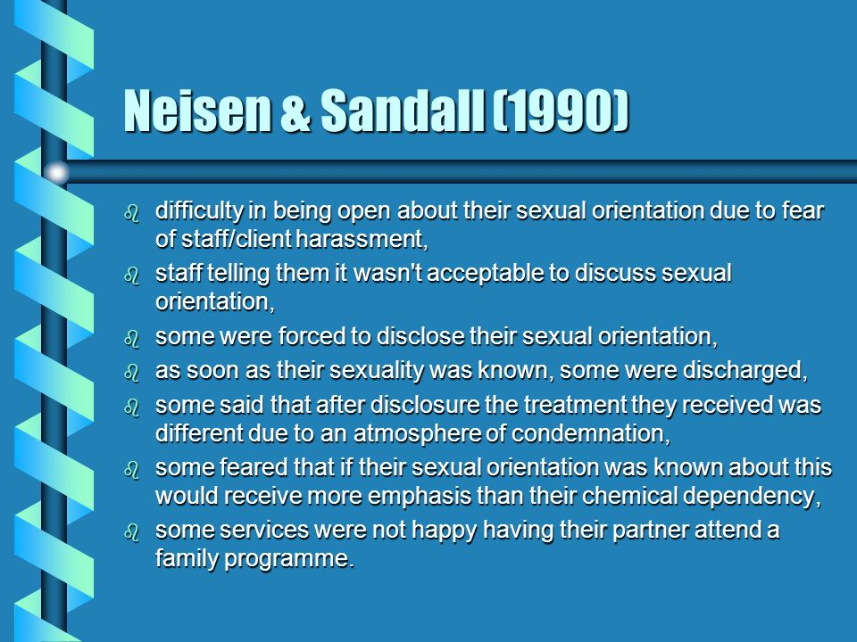 O'Hanlan (1996) b the majority of detoxification and rehabilitation programmes were insensitive to issues of sexual orientation and did not, generally, encourage its disclosure; b homophobia limits the success of recovery and treatment for lesbian substance abusers (Hall, 1990; de Monteflores, 1986); b failure to acknowledge sexual orientation makes relapse more likely (Cabaj, 1992); b lesbians were more likely to attend treatment services which address lesbian social issues and provide lesbian counsellors (Hall,1986, 1990, 1992, 1993, 1994; Morales & Graves, 1983).