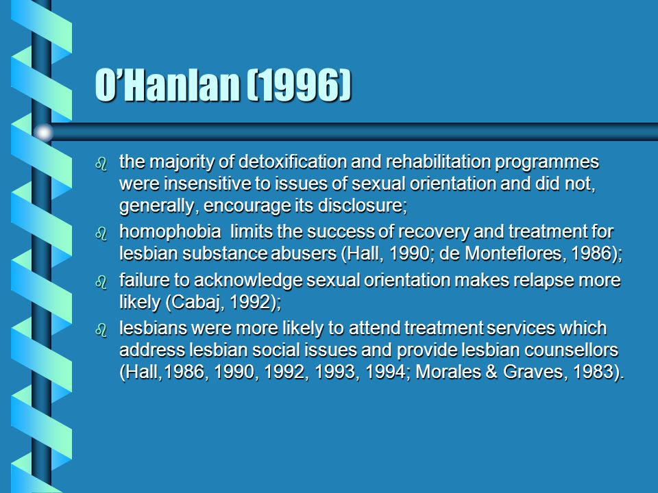 Other Issues b Rofes (1989): traditional networks which people use to support recovery: family, church, school, employers, are often closed to LGBs b Hawkins (1976): closet gays attend het- oriented AA groups: detrimental effects as key to sobriety is open and honest relationship with one's peers.
