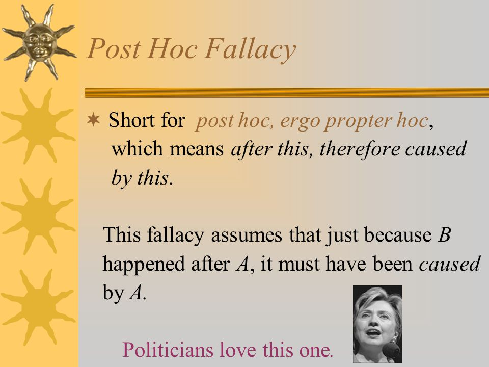 Post Hoc Fallacy  Short for post hoc, ergo propter hoc, which means after this, therefore caused by this. This fallacy assumes that just because B ha