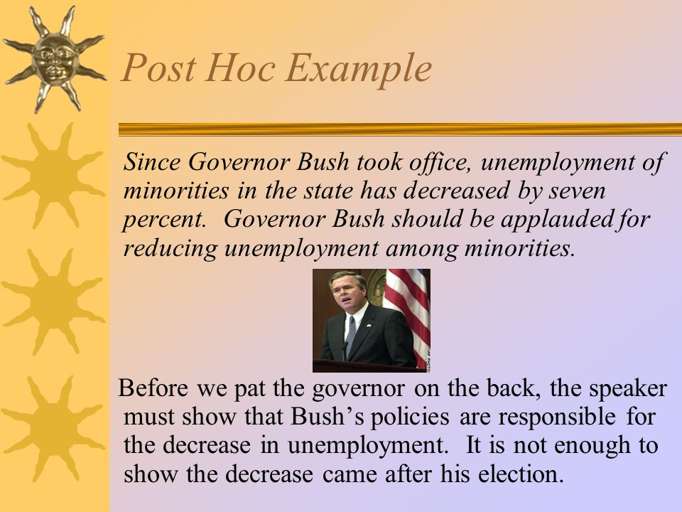 Post Hoc Example Since Governor Bush took office, unemployment of minorities in the state has decreased by seven percent.