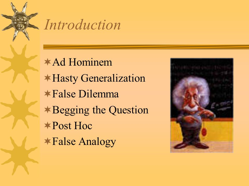 Introduction  Ad Hominem  Hasty Generalization  False Dilemma  Begging the Question  Post Hoc  False Analogy